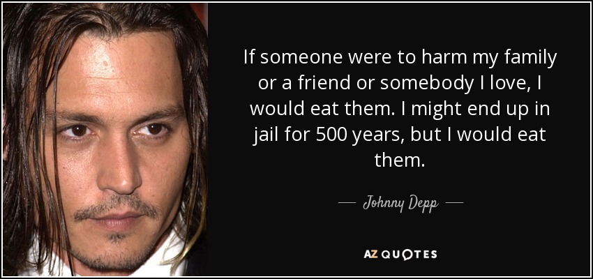 If someone were to harm my family or a friend or somebody I love, I would eat them. I might end up in jail for 500 years, but I would eat them. - Johnny Depp