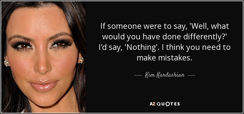 If someone were to say, 'Well, what would you have done differently?' I'd say, 'Nothing'. I think you need to make mistakes. - Kim Kardashian