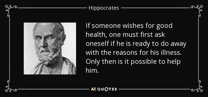 If someone wishes for good health, one must first ask oneself if he is ready to do away with the reasons for his illness. Only then is it possible to help him. - Hippocrates