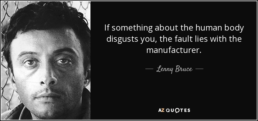 If something about the human body disgusts you, the fault lies with the manufacturer. - Lenny Bruce