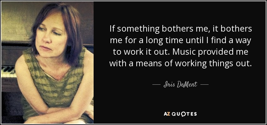 If something bothers me, it bothers me for a long time until I find a way to work it out. Music provided me with a means of working things out. - Iris DeMent