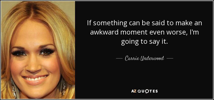 If something can be said to make an awkward moment even worse, I'm going to say it. - Carrie Underwood