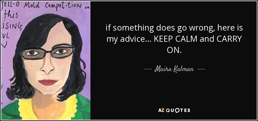 if something does go wrong, here is my advice... KEEP CALM and CARRY ON. - Maira Kalman