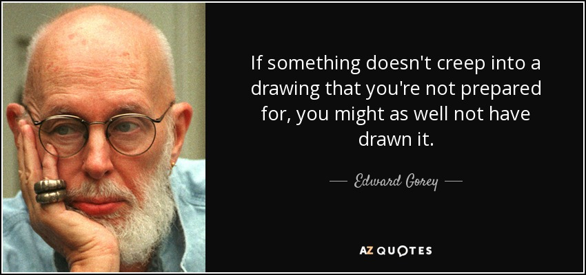 If something doesn't creep into a drawing that you're not prepared for, you might as well not have drawn it. - Edward Gorey