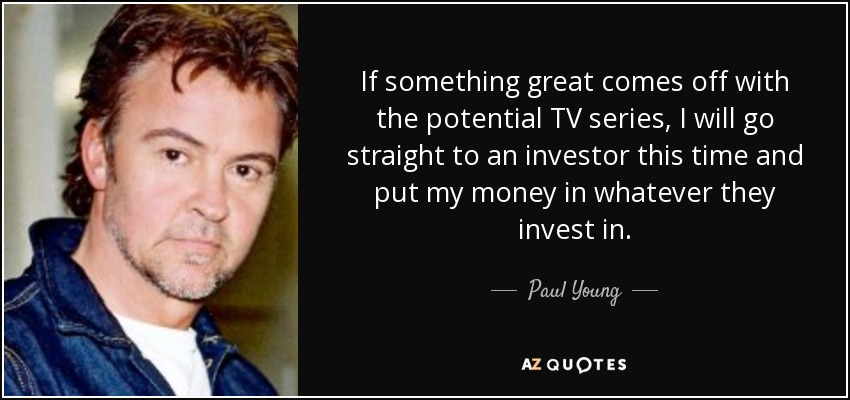 If something great comes off with the potential TV series, I will go straight to an investor this time and put my money in whatever they invest in. - Paul Young