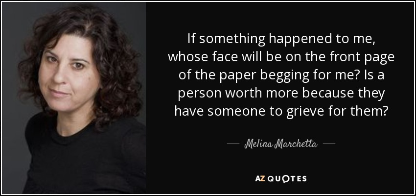 If something happened to me, whose face will be on the front page of the paper begging for me? Is a person worth more because they have someone to grieve for them? - Melina Marchetta