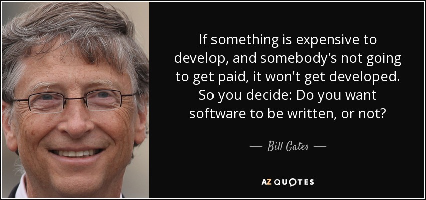 If something is expensive to develop, and somebody's not going to get paid, it won't get developed. So you decide: Do you want software to be written, or not? - Bill Gates