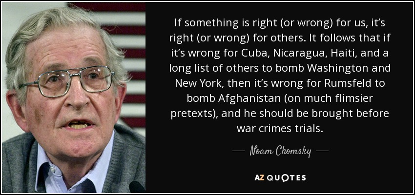 If something is right (or wrong) for us, it's right (or wrong) for others. It follows that if it's wrong for Cuba, Nicaragua, Haiti, and a long list of others to bomb Washington and New York, then it's wrong for Rumsfeld to bomb Afghanistan (on much flimsier pretexts), and he should be brought before war crimes trials. - Noam Chomsky