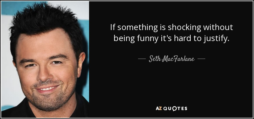 If something is shocking without being funny it's hard to justify. - Seth MacFarlane