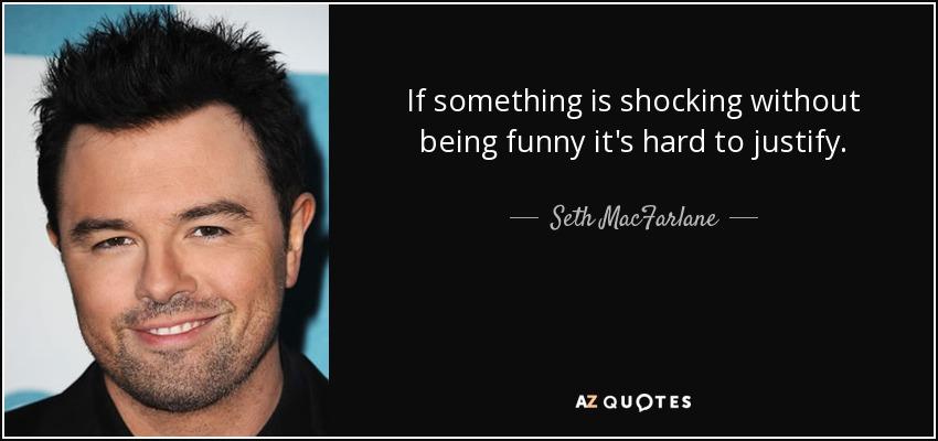 If something is shocking without being funny it's hard to justify. - Seth MacFarlane