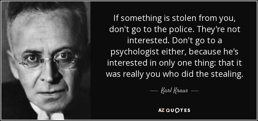If something is stolen from you, don't go to the police. They're not interested. Don't go to a psychologist either, because he's interested in only one thing: that it was really you who did the stealing. - Karl Kraus