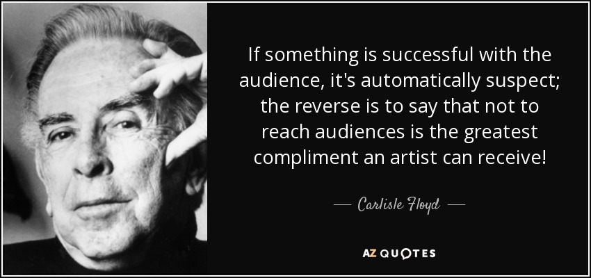 If something is successful with the audience, it's automatically suspect; the reverse is to say that not to reach audiences is the greatest compliment an artist can receive! - Carlisle Floyd