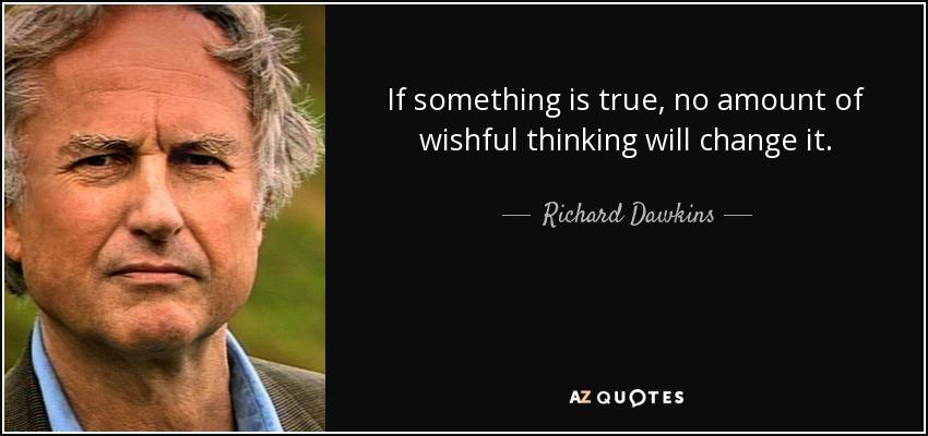 If something is true, no amount of wishful thinking will change it. - Richard Dawkins
