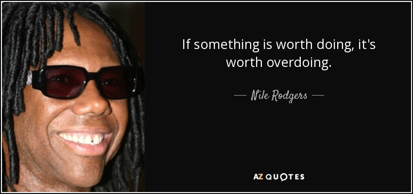 If Its Worth Doing Its Worth Overdoing >> Nile Rodgers Quote If Something Is Worth Doing It S Worth Overdoing