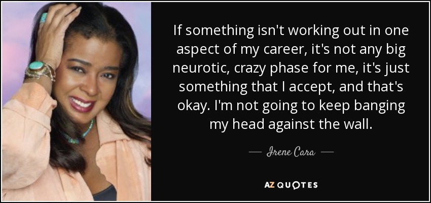 If something isn't working out in one aspect of my career, it's not any big neurotic, crazy phase for me, it's just something that I accept, and that's okay. I'm not going to keep banging my head against the wall. - Irene Cara