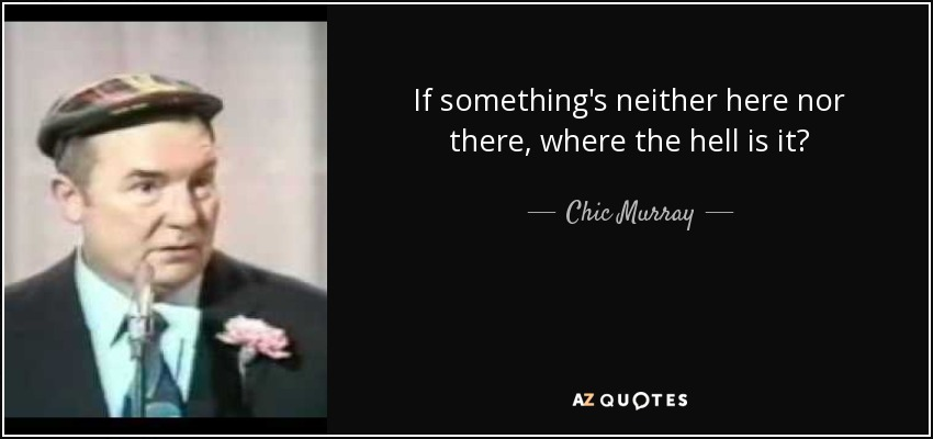 If something's neither here nor there, where the hell is it? - Chic Murray
