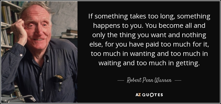 If something takes too long, something happens to you. You become all and only the thing you want and nothing else, for you have paid too much for it, too much in wanting and too much in waiting and too much in getting. - Robert Penn Warren