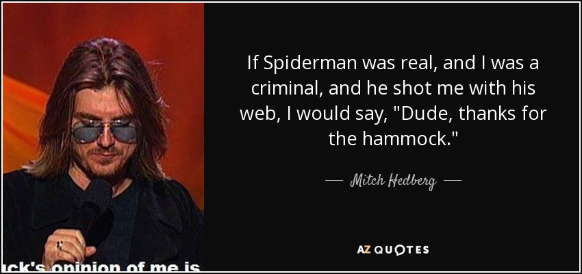If Spiderman was real, and I was a criminal, and he shot me with his web, I would say,