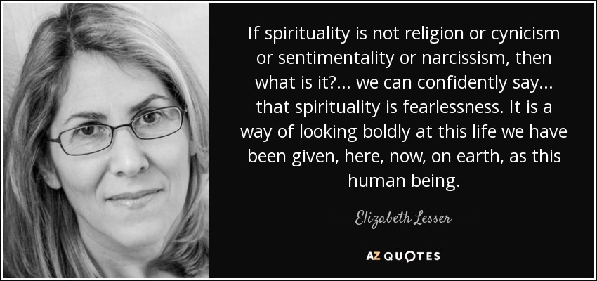 If spirituality is not religion or cynicism or sentimentality or narcissism, then what is it?... we can confidently say... that spirituality is fearlessness. It is a way of looking boldly at this life we have been given, here, now, on earth, as this human being. - Elizabeth Lesser