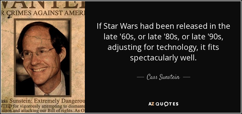 If Star Wars had been released in the late '60s, or late '80s, or late '90s, adjusting for technology, it fits spectacularly well. - Cass Sunstein
