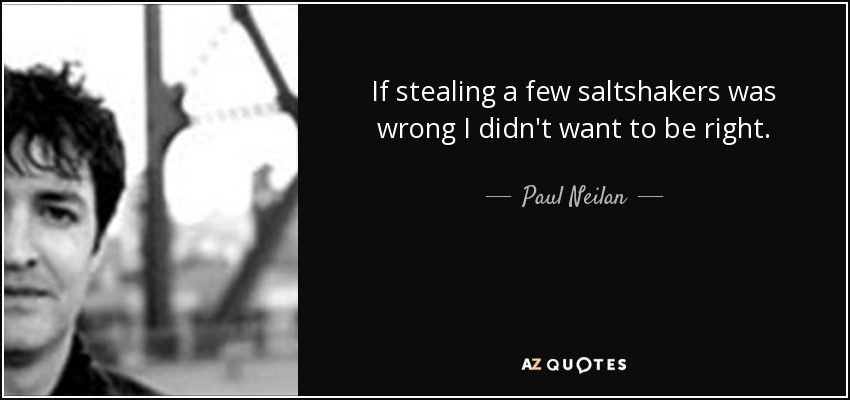 If stealing a few saltshakers was wrong I didn't want to be right. - Paul Neilan