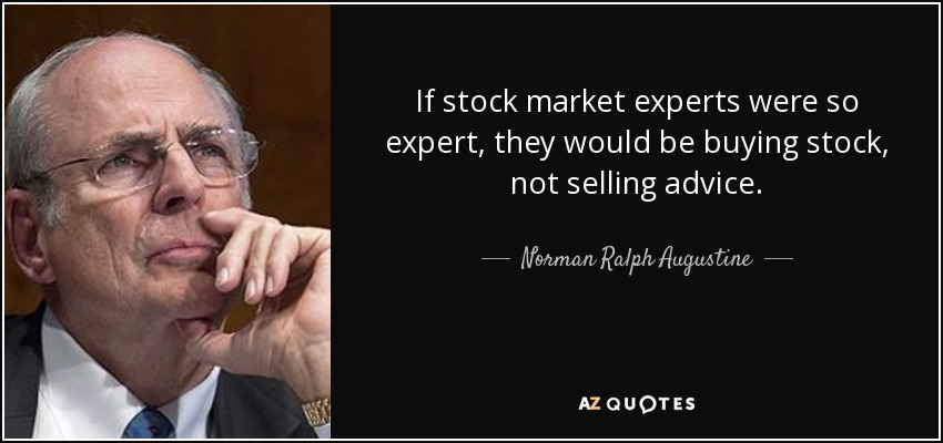 If stock market experts were so expert, they would be buying stock, not selling advice. - Norman Ralph Augustine