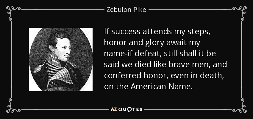 If success attends my steps, honor and glory await my name-if defeat, still shall it be said we died like brave men, and conferred honor, even in death, on the American Name. - Zebulon Pike