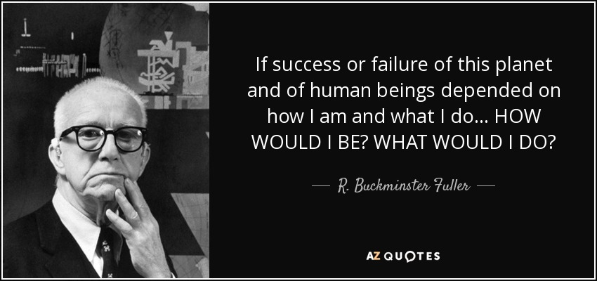 If success or failure of this planet and of human beings depended on how I am and what I do... HOW WOULD I BE? WHAT WOULD I DO? - R. Buckminster Fuller