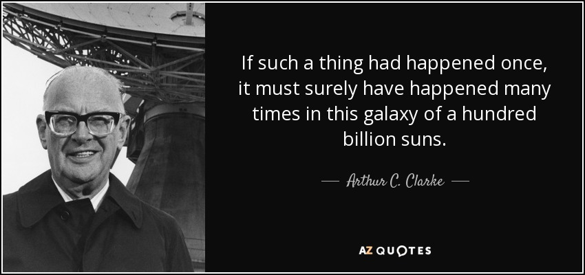 If such a thing had happened once, it must surely have happened many times in this galaxy of a hundred billion suns. - Arthur C. Clarke