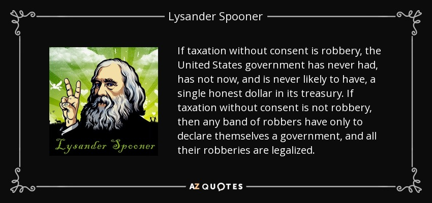 If taxation without consent is robbery, the United States government has never had, has not now, and is never likely to have, a single honest dollar in its treasury. If taxation without consent is not robbery, then any band of robbers have only to declare themselves a government, and all their robberies are legalized. - Lysander Spooner