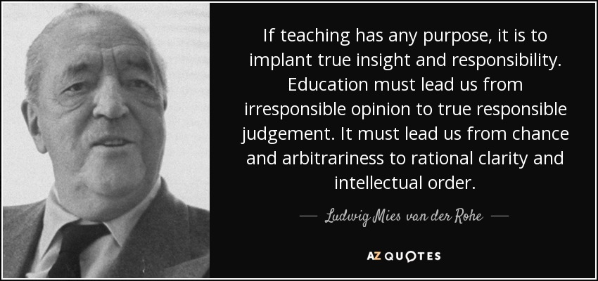 If teaching has any purpose, it is to implant true insight and responsibility. Education must lead us from irresponsible opinion to true responsible judgement. It must lead us from chance and arbitrariness to rational clarity and intellectual order. - Ludwig Mies van der Rohe