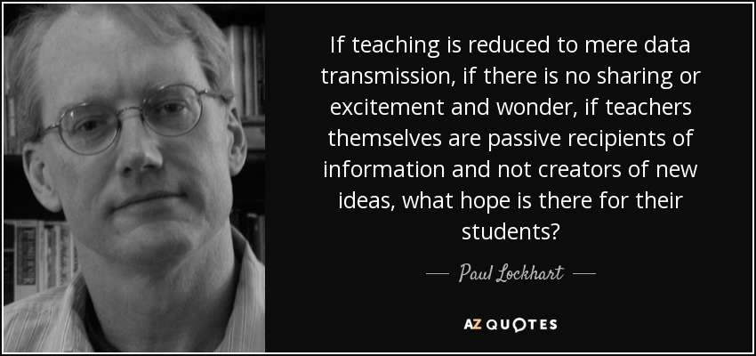 If teaching is reduced to mere data transmission, if there is no sharing or excitement and wonder, if teachers themselves are passive recipients of information and not creators of new ideas, what hope is there for their students? - Paul Lockhart