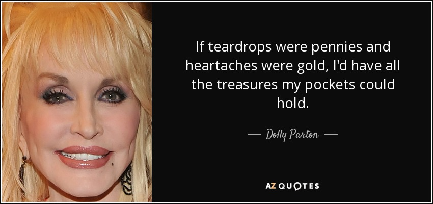 If teardrops were pennies and heartaches were gold, I'd have all the treasures my pockets could hold. - Dolly Parton