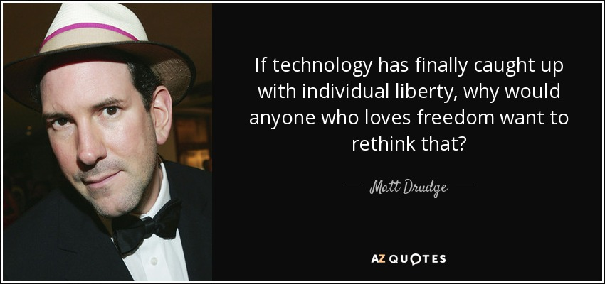 If technology has finally caught up with individual liberty, why would anyone who loves freedom want to rethink that? - Matt Drudge