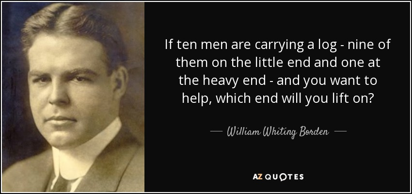 If ten men are carrying a log - nine of them on the little end and one at the heavy end - and you want to help, which end will you lift on? - William Whiting Borden