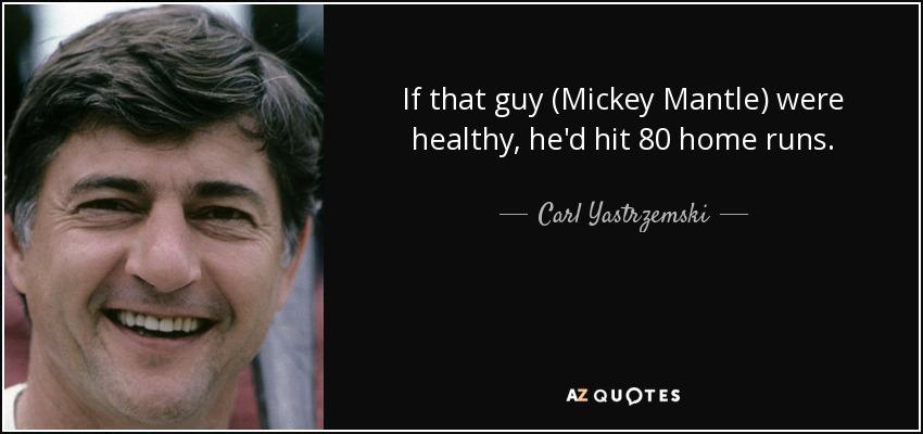 If that guy (Mickey Mantle) were healthy, he'd hit 80 home runs. - Carl Yastrzemski