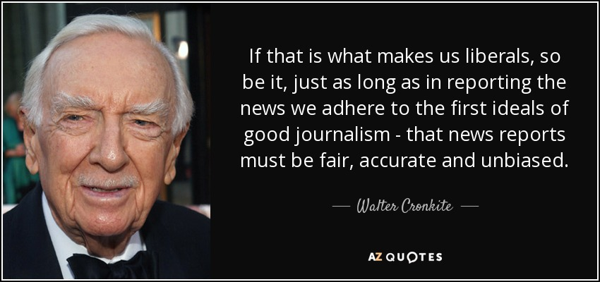 If that is what makes us liberals, so be it, just as long as in reporting the news we adhere to the first ideals of good journalism - that news reports must be fair, accurate and unbiased. - Walter Cronkite