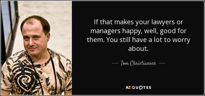 If that makes your lawyers or managers happy, well, good for them. You still have a lot to worry about. - Tom Christiansen