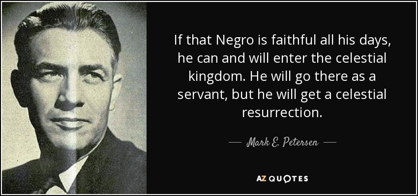 If that Negro is faithful all his days, he can and will enter the celestial kingdom. He will go there as a servant, but he will get a celestial resurrection. - Mark E. Petersen