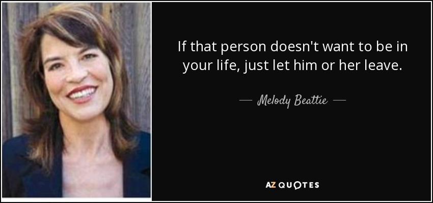 If that person doesn't want to be in your life, just let him or her leave. - Melody Beattie