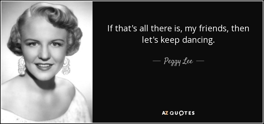 If that's all there is, my friends, then let's keep dancing. - Peggy Lee