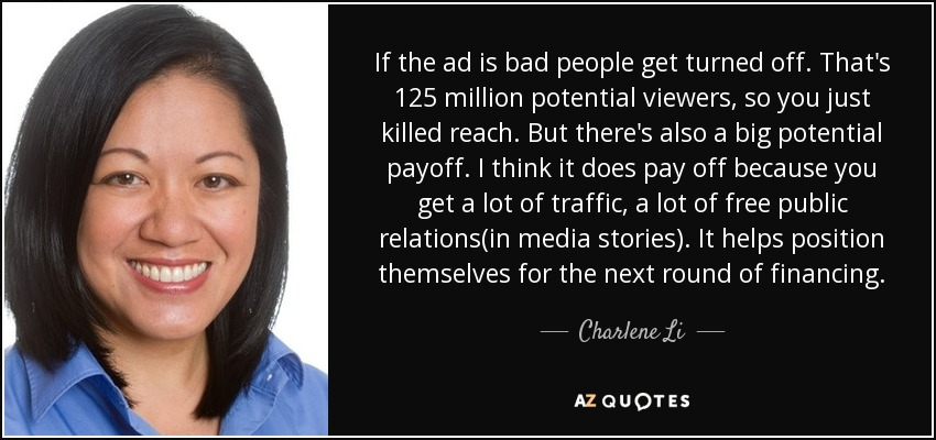 If the ad is bad people get turned off. That's 125 million potential viewers, so you just killed reach. But there's also a big potential payoff. I think it does pay off because you get a lot of traffic, a lot of free public relations(in media stories). It helps position themselves for the next round of financing. - Charlene Li