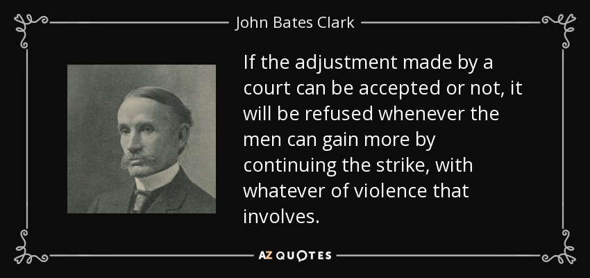 If the adjustment made by a court can be accepted or not, it will be refused whenever the men can gain more by continuing the strike, with whatever of violence that involves. - John Bates Clark
