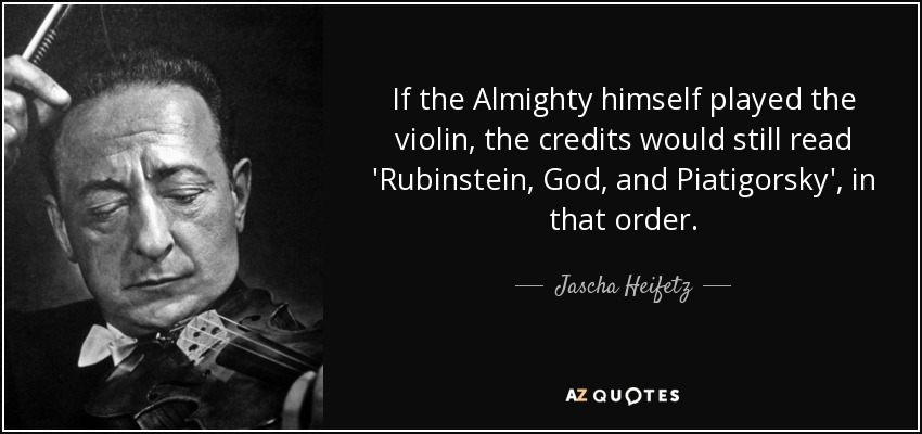 If the Almighty himself played the violin, the credits would still read 'Rubinstein, God, and Piatigorsky', in that order. - Jascha Heifetz