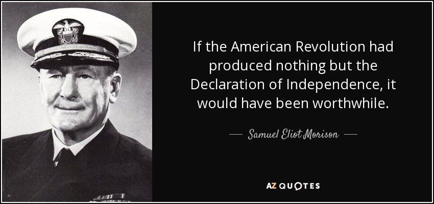If the American Revolution had produced nothing but the Declaration of Independence, it would have been worthwhile. - Samuel Eliot Morison