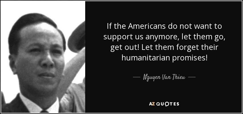 If the Americans do not want to support us anymore, let them go, get out! Let them forget their humanitarian promises! - Nguyen Van Thieu