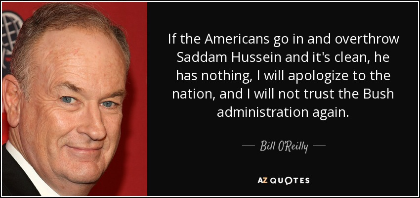 If the Americans go in and overthrow Saddam Hussein and it's clean, he has nothing, I will apologize to the nation, and I will not trust the Bush administration again. - Bill O'Reilly
