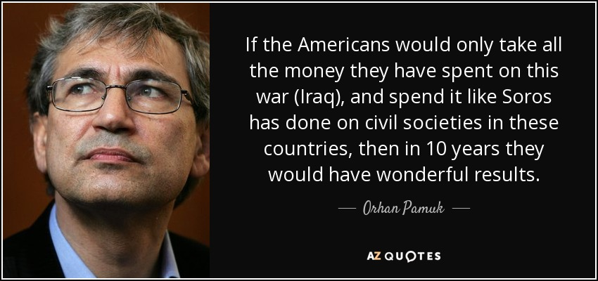 If the Americans would only take all the money they have spent on this war (Iraq), and spend it like Soros has done on civil societies in these countries, then in 10 years they would have wonderful results. - Orhan Pamuk