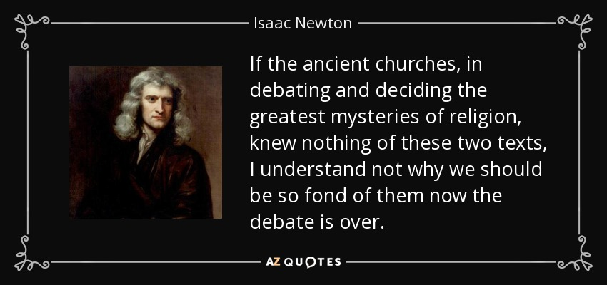 If the ancient churches, in debating and deciding the greatest mysteries of religion, knew nothing of these two texts, I understand not why we should be so fond of them now the debate is over. - Isaac Newton