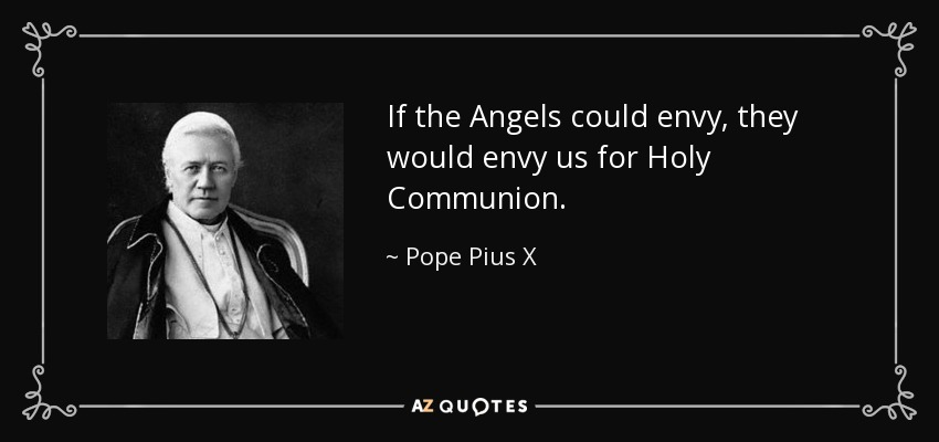If the Angels could envy, they would envy us for Holy Communion. - Pope Pius X